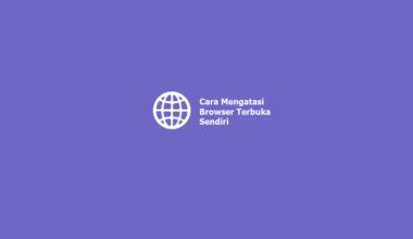 Cara Mengatasi Browser Terbuka Sendiri