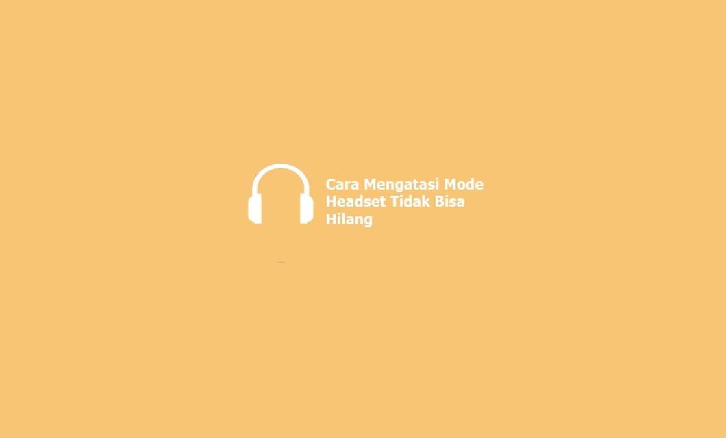 Cara Mengatasi Mode Headset Tidak Bisa Hilang