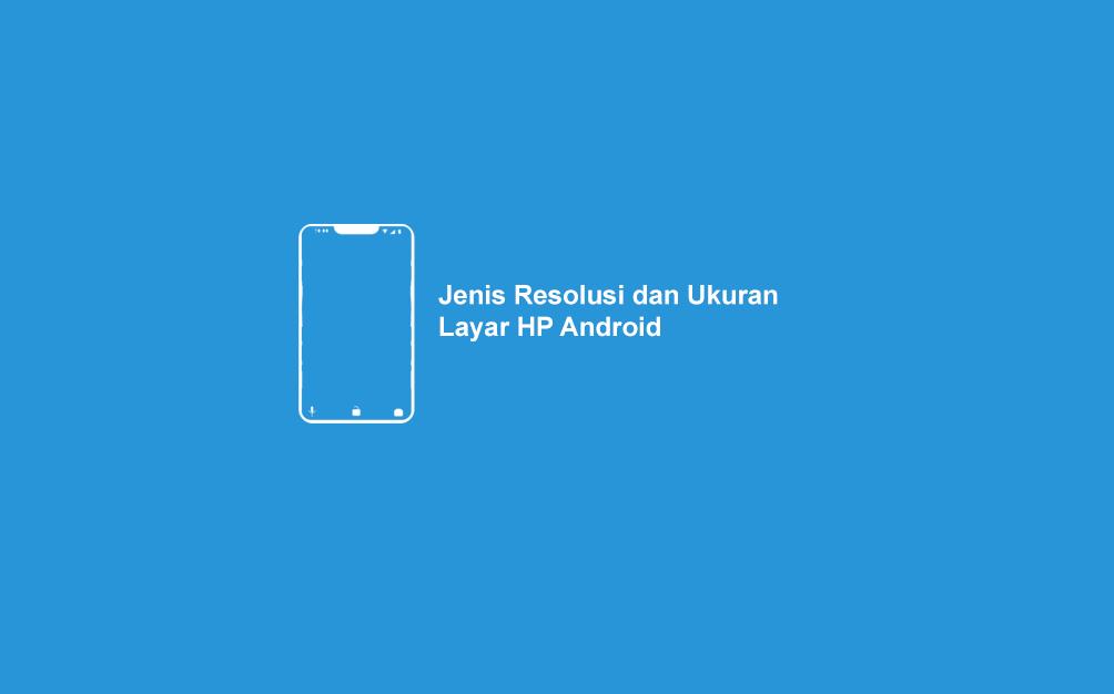 Jenis Resolusi dan Ukuran Layar HP Android