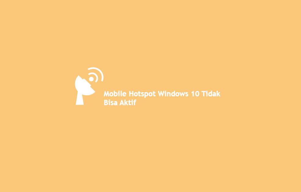 Cara Mengatasi Mobile Hotspot Windows 10 Tidak Bisa Aktif
